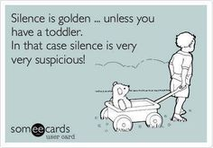 I only think this about other kids.  If Ace is quiet, I know he is behaving, if he's loud, he's doing something he shouldn't