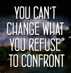 You can't change what you refuse to confront.