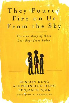 They Poured Fire on Us From the Sky: The true story of three Lost Boys from Sudan - Benson Deng, Alephonsion Deng, Benjamin Ajak with Judy A. Bernstein