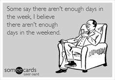 Funny Weekend Ecard: Some say there aren't enough days in the week, I believe there aren't enough days in the weekend.