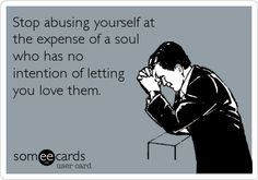 Stop abusing yourself at the expense of a soul who has no intention of letting you love them.
