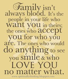 Family isn't always blood. It's the people in your life who want you in theirs; the ones who accept you for who you are. The ones who would do anything to see you smile & who love you no matter what.