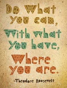 Do what you can, with what you have, where you are. #quote