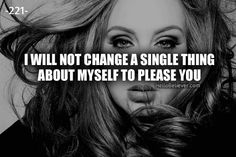 I will not change a single thing about myself to please you.