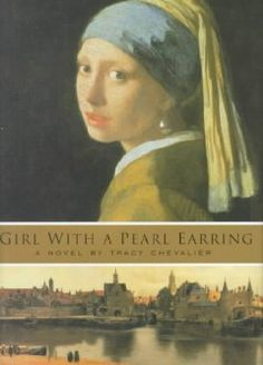 Girl with a Pearl Earring by Tracy Chevalier  A poor seventeenth-century servant girl knows her place in the household of the painter Johannes Vermeer, but when he begins to paint her, nasty whispers and rumors circulate throughout the town