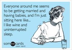 Everyone around me seems to be getting married and having babies, and I'm just sitting here like... I like wine and uninterrupted sleep.