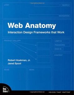 Web Anatomy: Interaction Design Frameworks that Work by Robert Hoekman Jr.