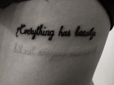 """Everything has beauty ((but not everyone can see it))""  Love this black and white ink tattoo idea"
