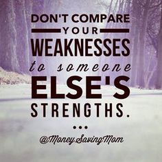 Don't compare your weaknesses to someone else's strengths.