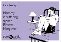 Go Away! Mommy is suffering from a Pintrest Hangover.