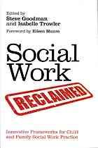 Social Work Reclaimed : Innovative Frameworks for Child and Family Social Work Practice by Steve Goodman @ 362.7 So11 2012