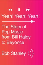 """""""Yeah! Yeah! Yeah! : the story of pop music from Bill Haley to Beyonce"""" by Bob Stanley / 781.6409 STA [Jul 2014]"""