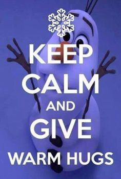 Keep Calm and Give warm hugs. -Olaf from Frozen!! Would be cute on shirts for party favors lol