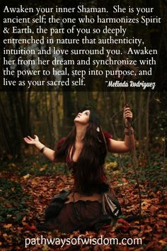 Awaken your inner Shaman. She is your ancient self; the one who harmonizes Spirit & Earth, the part of you so deeply entrenched in nature that authenticity, intuition and love surround you. Awaken her from her dream and synchronize with the power to heal, step into purpose, and live as your sacred self. ~Melinda Rodriguez