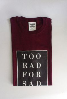 Too Rad for Sad Tee  Too Rad for Sad  NOW AVAILABLE IN HEATHER GREY!  * Dark grey (just about black) background, thin white frame with white type *100% Cotton * Super cozy!