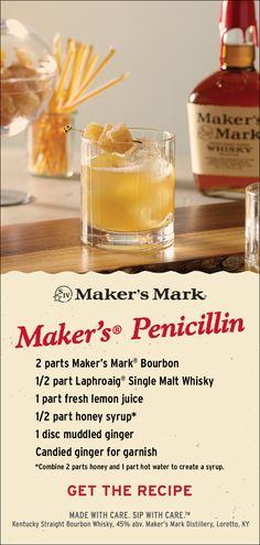 """This one is a bit like a """"cold toddy."""" Served on the rocks, the Penicillin cocktail brings together the comforting flavors of lemon and honey, a touch of smoke from the Scotch, a zing of ginger and, of course, Maker's Mark®. Ingredients: 2 parts Maker's Mark® Bourbon, 1/2 part Laphroaig® Single Malt Whisky, 1 part fresh lemon juice, 1/2 part honey syrup*, 1 disk fresh ginger. Candied ginger for garnish. Click through for expert tips and how to make honey syrup!"""