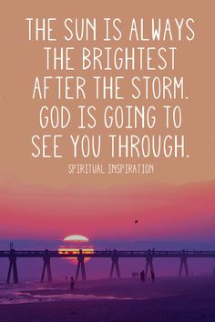 The truth is always the brightest after the storm. God is going to see you through.