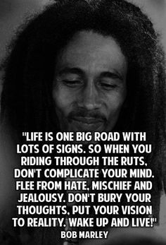 """""""LIFE IS ONE BIG ROAD WITH LOTS OF SIGNS, SO WHEN YOU RIDING THOUGHTS THE RUTS. DON'T COMPLICATE YOUR MIND. FREE FROM HATE. MISCHIEF AND JEALOUSY , DON'T BURY YOUR THOUGHTS . PUT YOUR VISION YO REALITY. WAKE UP AND LIVE"""" Life, Bobs, Wake, Wise Quot, Live Peac, Bob Marley Quotes, Thought, Inspir"""