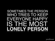 Sometimes the person who tries to keep everyone happy is the most lonely person.