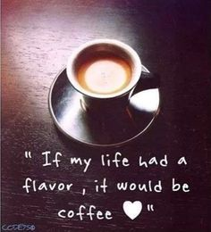 """If my life had a flavor, it would be coffee""........"