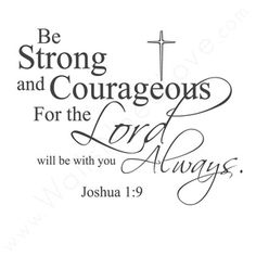 """""""Be Strong and Courageous, For The Lord Will Be With You Always."""" -Joshua 1:9"""
