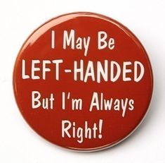 Left Handed But I'm Always Right  Button Pinback by theangryrobot, $1.50  And YES I am left-handed.. lol