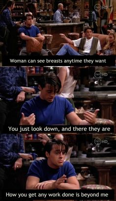 Women can see breasts anytime they want. You just look down, and there they are. How you get any work done is beyond me...