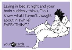 Laying in bed at night and your brain suddenly thinks, 'You know what I haven't thought about in awhile? EVERYTHING.'