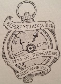 I love this! If it was cleaned up it would be an amazing tattoo! Before You Ask Which Way to Go, Remember Where You've Been