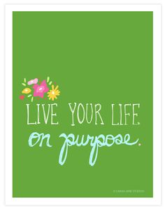 Live your life on purpose!!