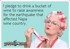 I pledge to drink a bucket of wine to raise awareness for the earthquake that affected Napa wine country.