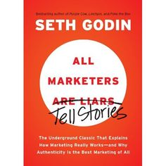 All Marketers Are Liars: The Underground Classic That Explains How Marketing Really Works--and Why Authenticity Is the Best Marketing of All: Seth Godin