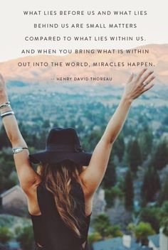 """What lies before us and what lies behind us are small matters compared to what lies within us, and when you bring what is within out into the world, miracles happen."""" -- Henry David Thoreau."""