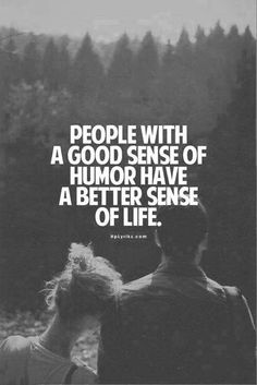 People with a good sense of humor have a better sense of life..