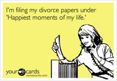 I'm filing my divorce papers under 'Happiest moments of my life.'
