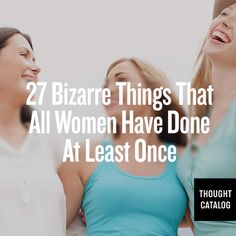 27 Bizarre things all women have done at least once. I laughed! Good stuff!