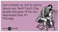 Just a heads up not to worry about any April Fools Day pranks because Ill be too depressed that its Monday.