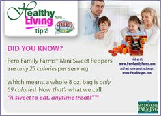 "DID YOU KNOW? Pero Family Farms® Mini Sweet Peppers are only 25 calories per serving. Which means, that a whole 8 oz. bag is only 69 calories!  Now that's ""A sweet to eat, anytime treat!"""