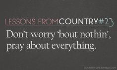 Country life-   Don't worry 'bout nothing, Let it go, see what tomorrow brings, Don't worry 'bout it stress about it, fret about it, Don't worry 'bout nothing, Let it go, see what tommorrow brings, Don't worry 'bout nothing, Pray about everything  #lukebryan