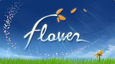 Flower | quite possibly one of the most beautiful games I've ever played