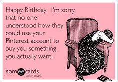 Funny Birthday Ecard: Happy Birthday. I'm sorry that no one understood how they could use your Pinterest account to buy you something you actually want.