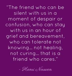 the one who can tolerate not knowing, not healing, not curing... that is a friend who cares.