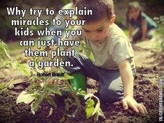 """""""Why try to explain miracles to your kids when you can just have them plant a garden."""" ~ Robert Brault"""