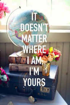 It doesn't matter where I'm at, I'm yours.