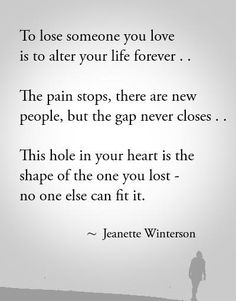 To lose someone you love is to alter your life forever.. The pain stops, there are new people, but the gap never closes.. This hole in your heart is the shape of the one you lost - no one else can fit it