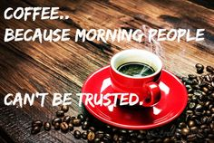Coffee..because morning people can't be trusted.