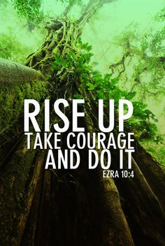 Rise up, take courage and do it.