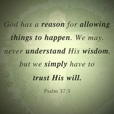 God has a reason for allowing things to happen. We may, never understand His wisdom, but we simply have to trust His will. Psalm 37:5