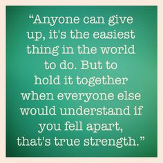 ...when everyone else would understand if you fell apart, that's true strength.