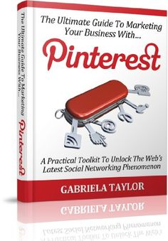 The Ultimate Guide To Marketing Your Business With Pinterest (Internet Marketing, Social Media for Profit, Web 2.0, Web Marketing)